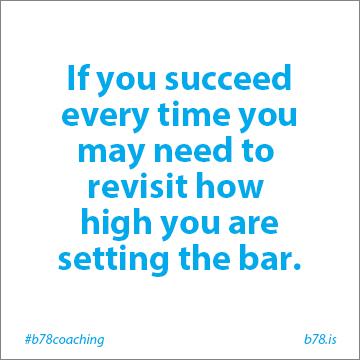 if you succeed every time you may need to revisit how high you are setting the bar