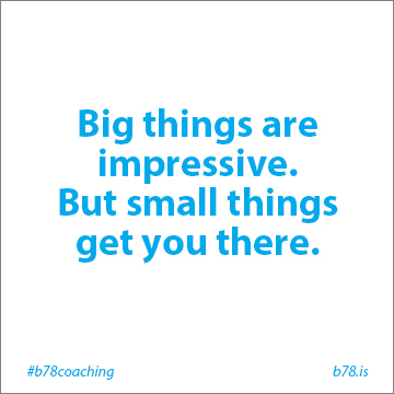 big things are impressive but small things get you there