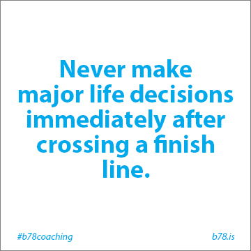 never make major life decisions immediately after crossing a finish line