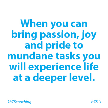 when you bring passion joy and pride to mundane tasks you will experience life at a deeper level