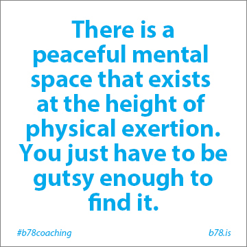 there is a peaceful mental space that exists at the height of physical exertion