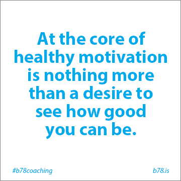 at the core of healthy motivation is nothing more than a desire to see how good you can be