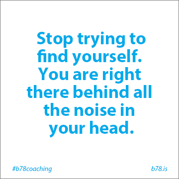 stop trying to find yourself you are right there behind all the noise in your head