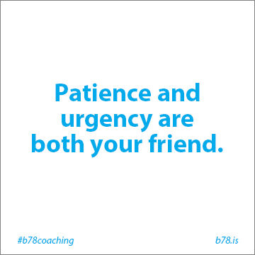 patience and urgency are both your friend