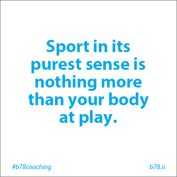 sport in its purest sense is nothing more than your body at play