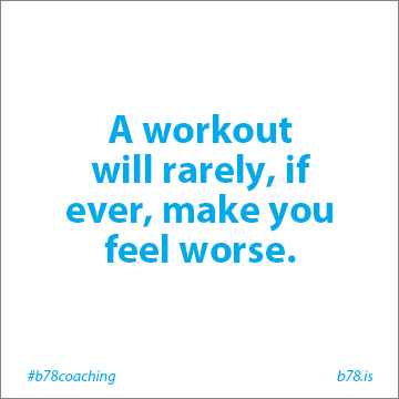A workout will rarely, if ever, make you feel worse.